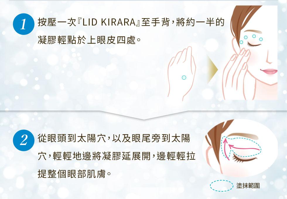 按壓一次『LID KIRARA』至手背,將約一半的凝膠輕點於上眼皮四處。從眼頭到太陽穴,以及眼尾旁到太陽穴,輕輕地邊將凝膠延展開,邊輕輕拉提整個眼部肌膚。