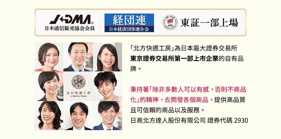 「北方快適工房」為日本最大證券交易所東京證券交易所第一部上市企業的自有品牌。秉持著「除非多數人可以有感,否則不商品化」的精神,去開發各個商品。提供高品質且可信賴的商品以及服務。日商北方達人股份有限公司 證券代碼2930