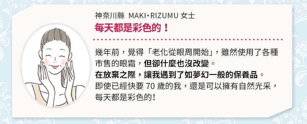 神奈川縣  MAKI・RIZUMU 女士每天都是彩色的!幾年前,覺得「老化從眼周開始」,雖然使用了各種市售的眼霜,但卻什麼也沒改變。在放棄之際,讓我遇到了如夢幻一般的保養品。即使已經快要70歲的我,還是可以擁有自然光采,每天都是彩色的!